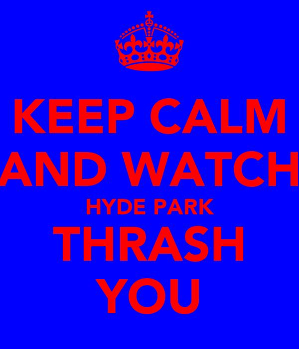 KEEP CALM AND WATCH HYDE PARK THRASH YOU
