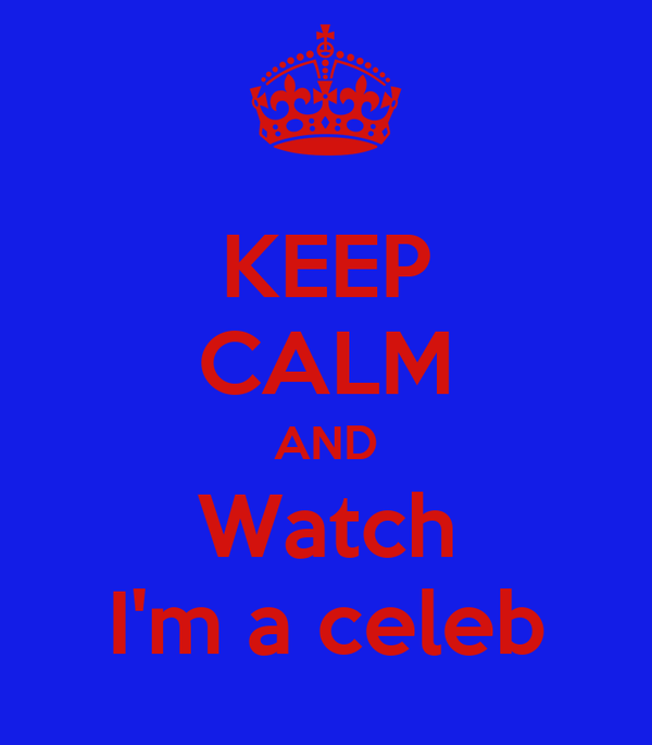 KEEP CALM AND Watch I'm a celeb