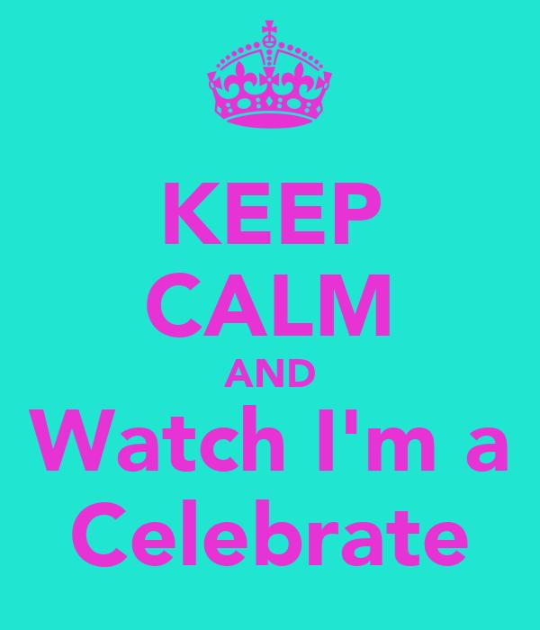 KEEP CALM AND Watch I'm a Celebrate