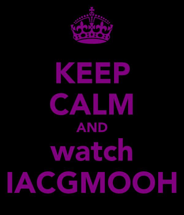 KEEP CALM AND watch IACGMOOH