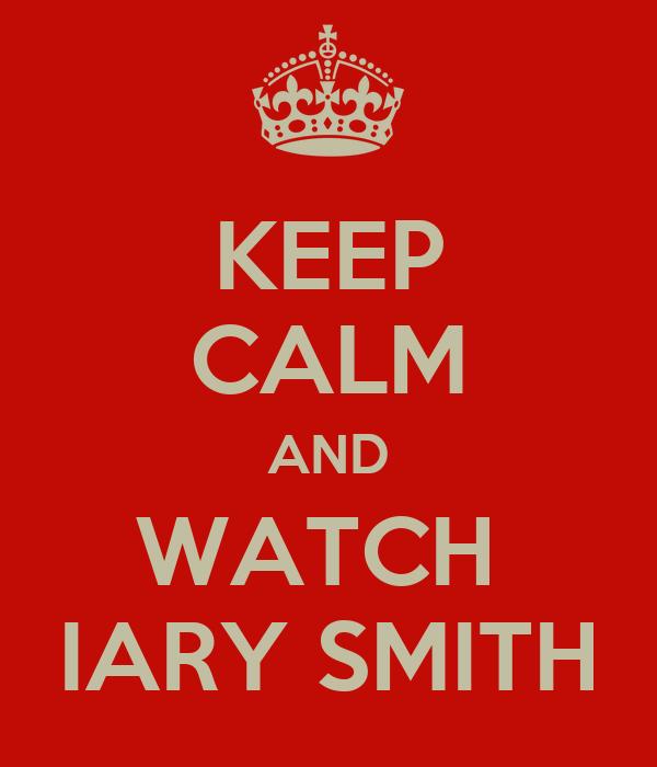 KEEP CALM AND WATCH  IARY SMITH