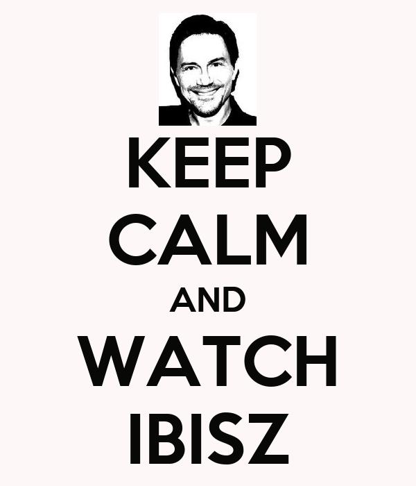 KEEP CALM AND WATCH IBISZ
