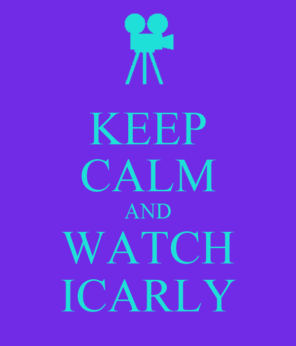 KEEP CALM AND WATCH ICARLY