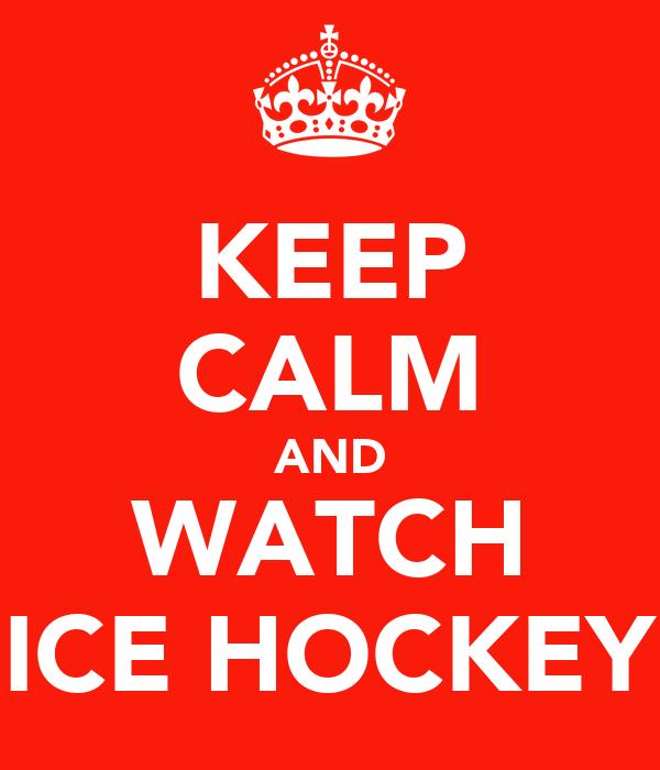 KEEP CALM AND WATCH ICE HOCKEY