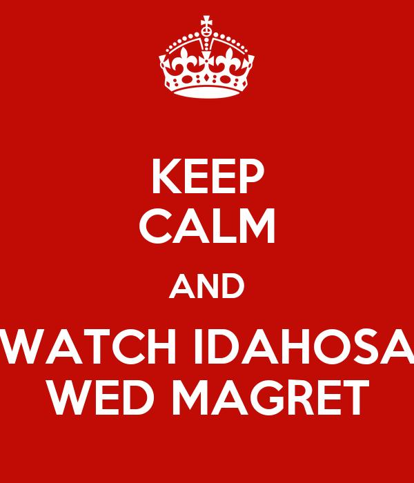 KEEP CALM AND WATCH IDAHOSA WED MAGRET
