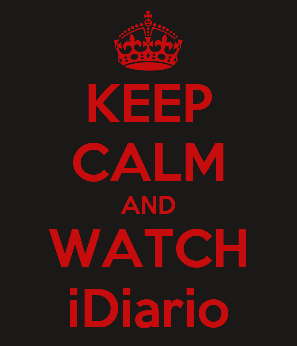 KEEP CALM AND WATCH iDiario