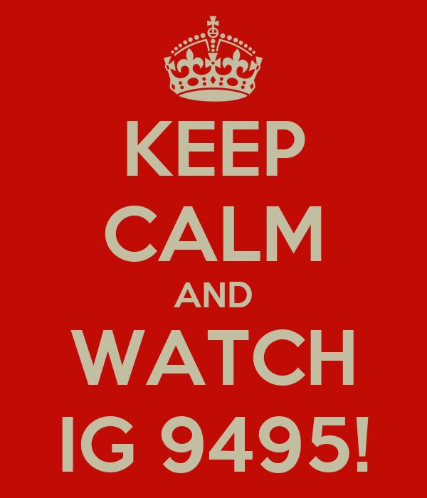 KEEP CALM AND WATCH IG 9495!