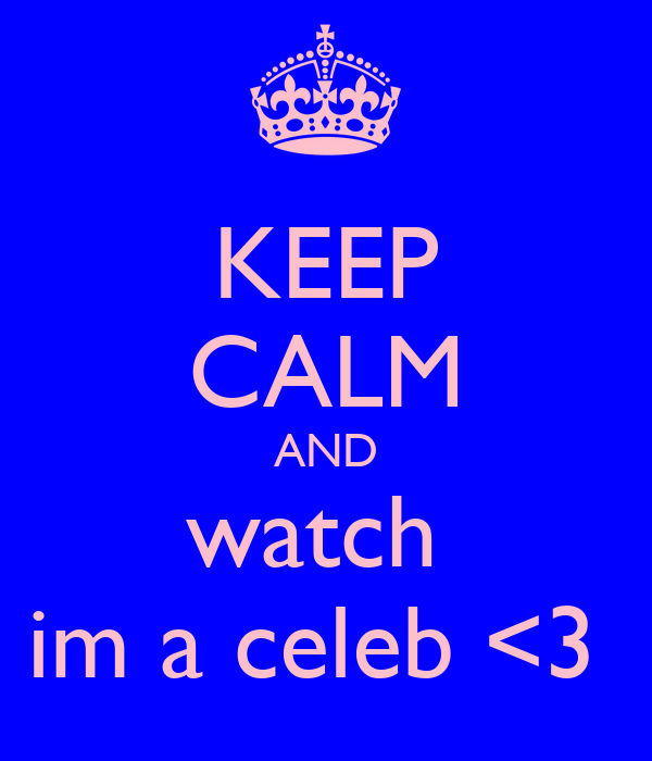 KEEP CALM AND watch  im a celeb <3