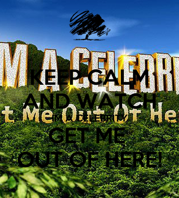 KEEP CALM AND WATCH IM A CELEBRITY GET ME  OUT OF HERE!