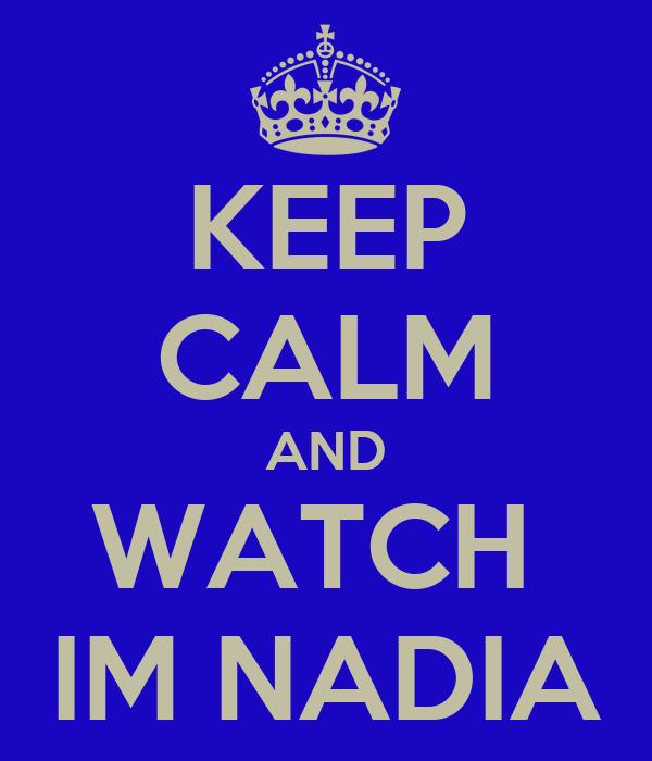 KEEP CALM AND WATCH  IM NADIA
