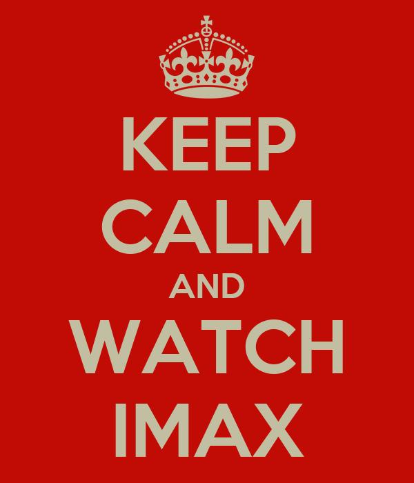 KEEP CALM AND WATCH IMAX
