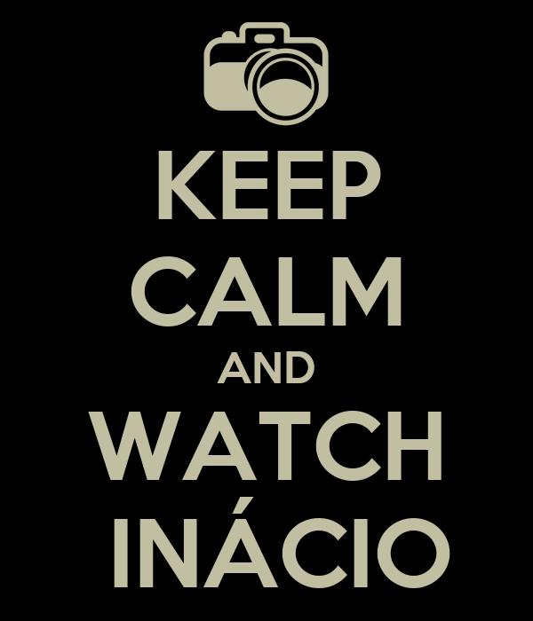 KEEP CALM AND WATCH     INÁCIO