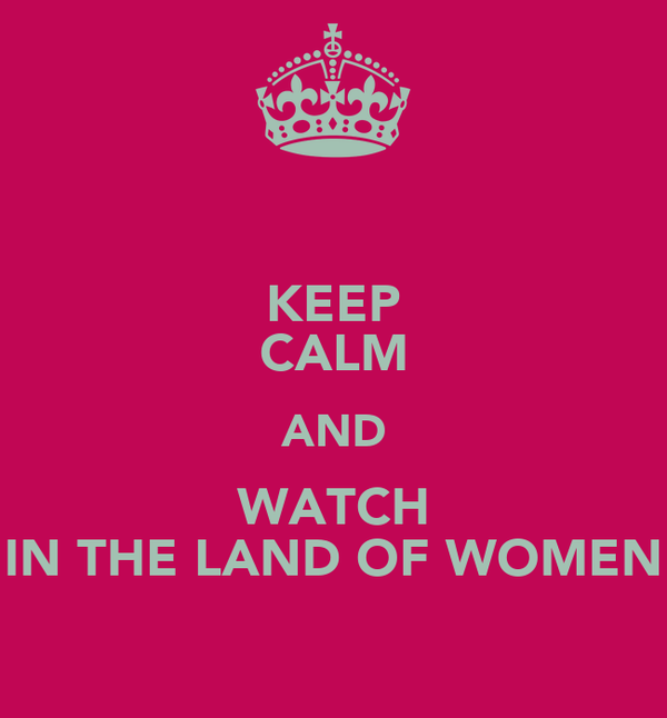 KEEP CALM AND WATCH IN THE LAND OF WOMEN