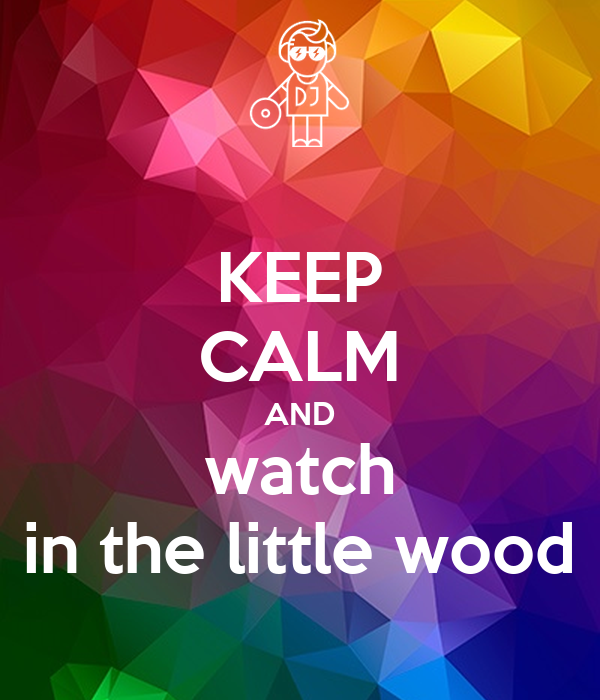 KEEP CALM AND watch in the little wood