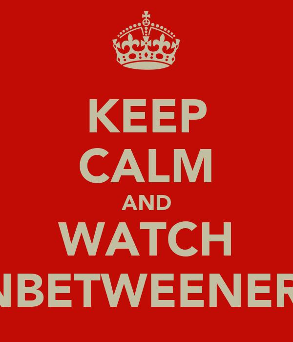 KEEP CALM AND WATCH INBETWEENERS