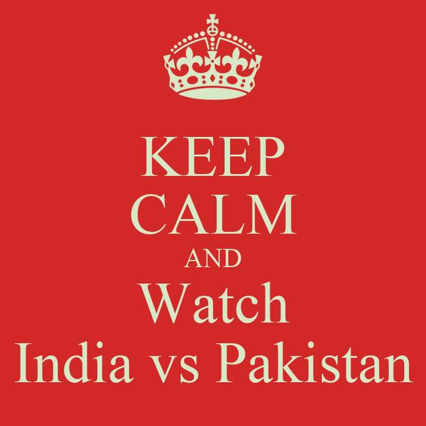 KEEP CALM AND Watch India vs Pakistan