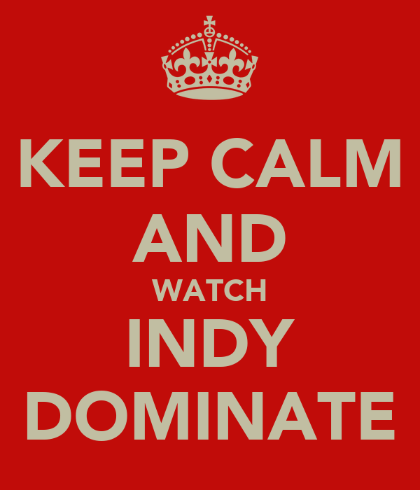 KEEP CALM AND WATCH INDY DOMINATE