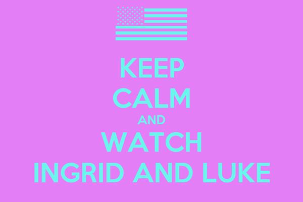 KEEP CALM AND WATCH INGRID AND LUKE