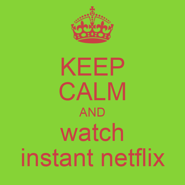 KEEP CALM AND watch instant netflix