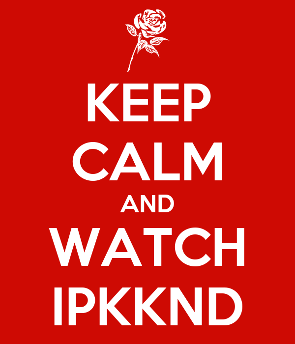 KEEP CALM AND WATCH IPKKND