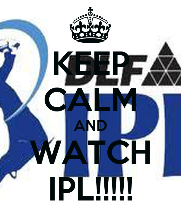 KEEP CALM AND WATCH IPL!!!!!