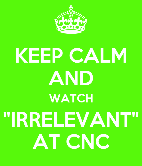 """KEEP CALM AND WATCH """"IRRELEVANT"""" AT CNC"""