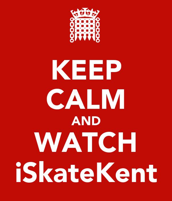 KEEP CALM AND WATCH iSkateKent