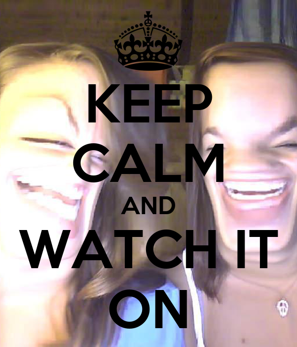 KEEP CALM AND WATCH IT ON