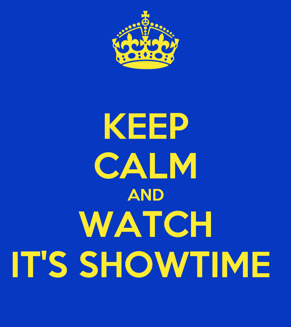 KEEP CALM AND WATCH IT'S SHOWTIME