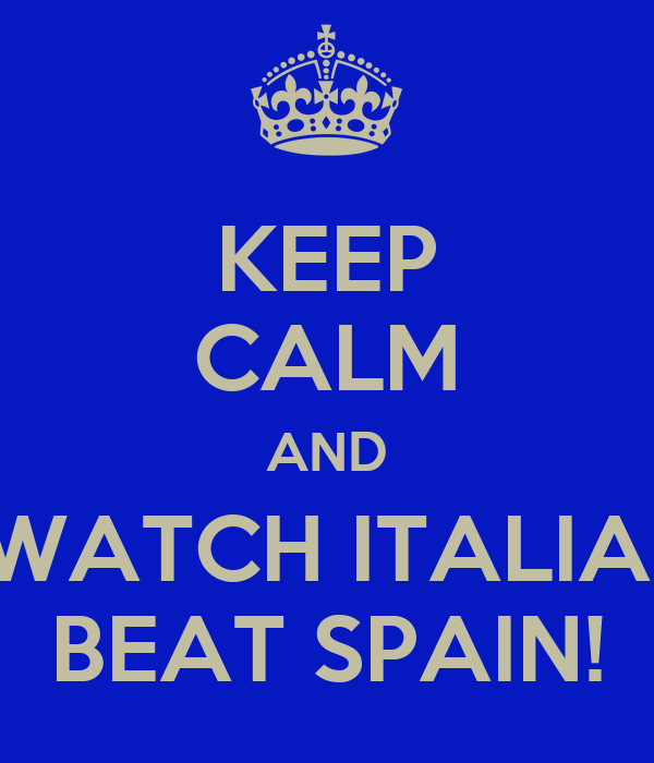 KEEP CALM AND WATCH ITALIA  BEAT SPAIN!