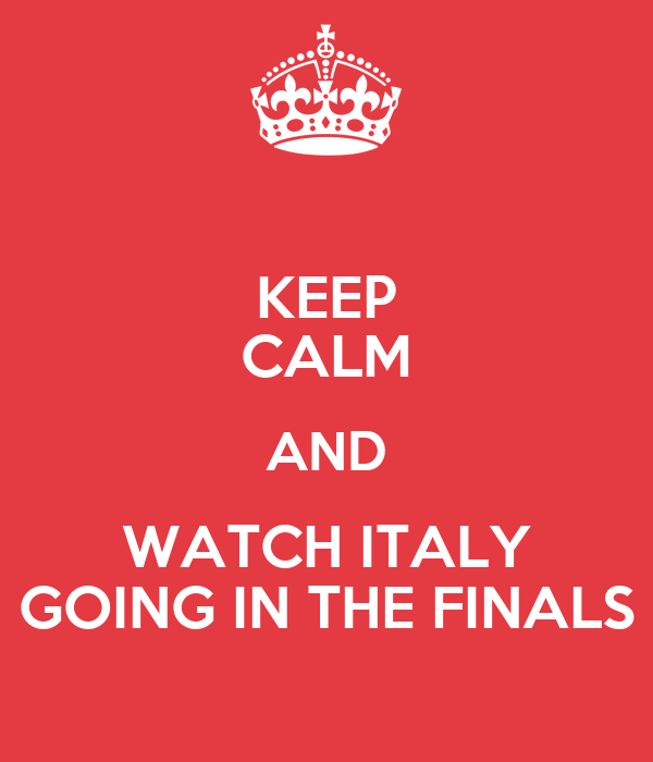 KEEP CALM AND WATCH ITALY GOING IN THE FINALS