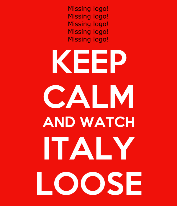 KEEP CALM AND WATCH ITALY LOOSE