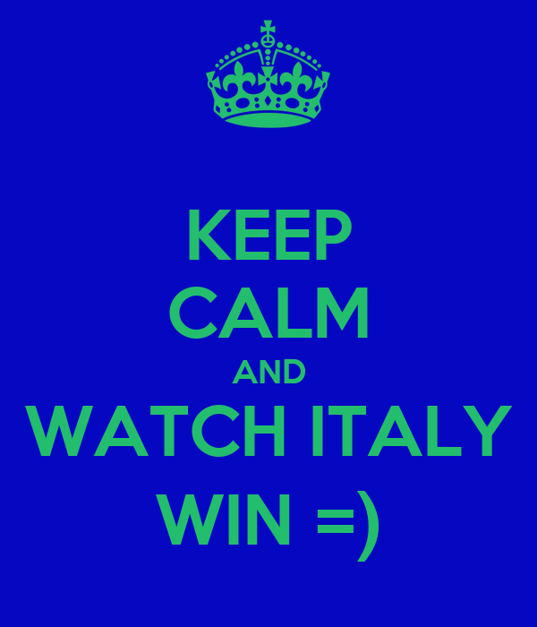 KEEP CALM AND WATCH ITALY WIN =)