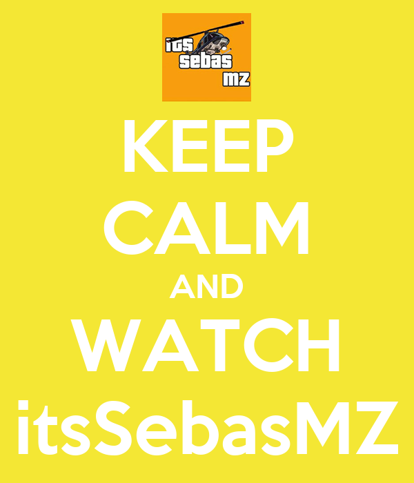 KEEP CALM AND WATCH itsSebasMZ
