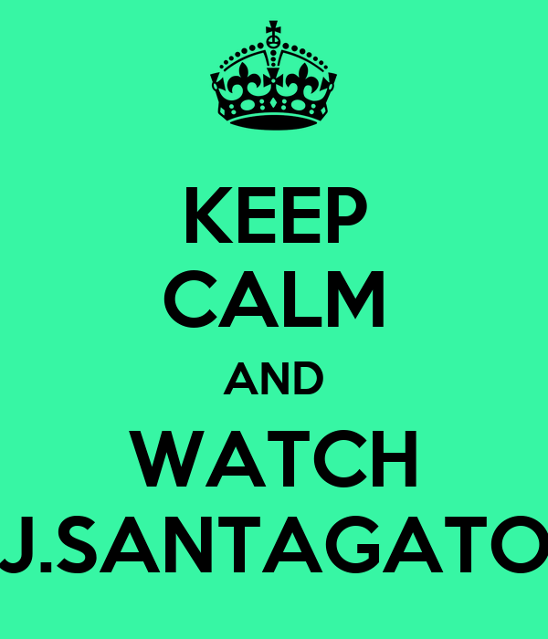 KEEP CALM AND WATCH J.SANTAGATO