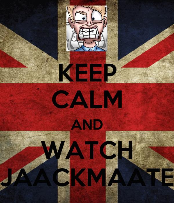 KEEP CALM AND WATCH JAACKMAATE