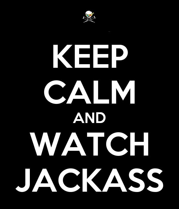 KEEP CALM AND WATCH JACKASS