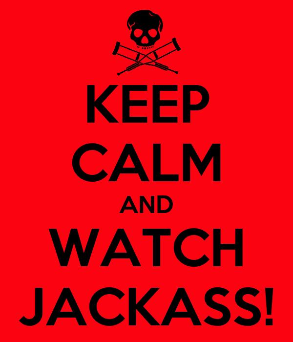 KEEP CALM AND WATCH JACKASS!