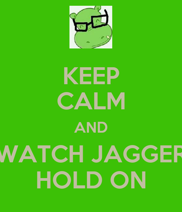KEEP CALM AND WATCH JAGGER HOLD ON