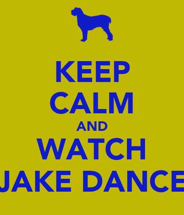 KEEP CALM AND WATCH JAKE DANCE