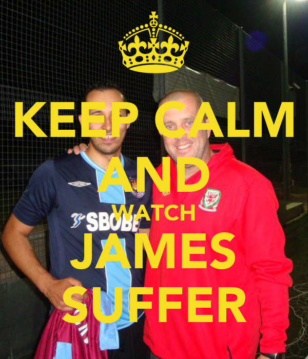 KEEP CALM AND WATCH JAMES SUFFER