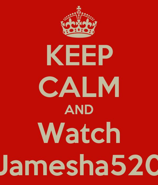 KEEP CALM AND Watch Jamesha520
