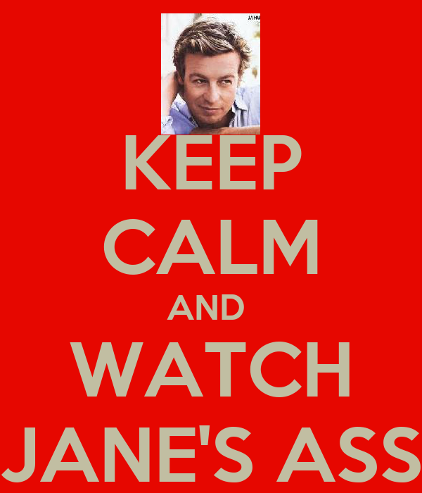 KEEP CALM AND  WATCH JANE'S ASS