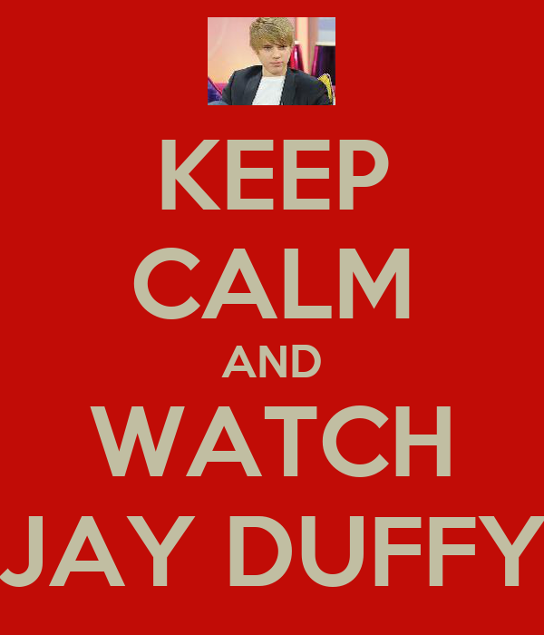 KEEP CALM AND WATCH JAY DUFFY