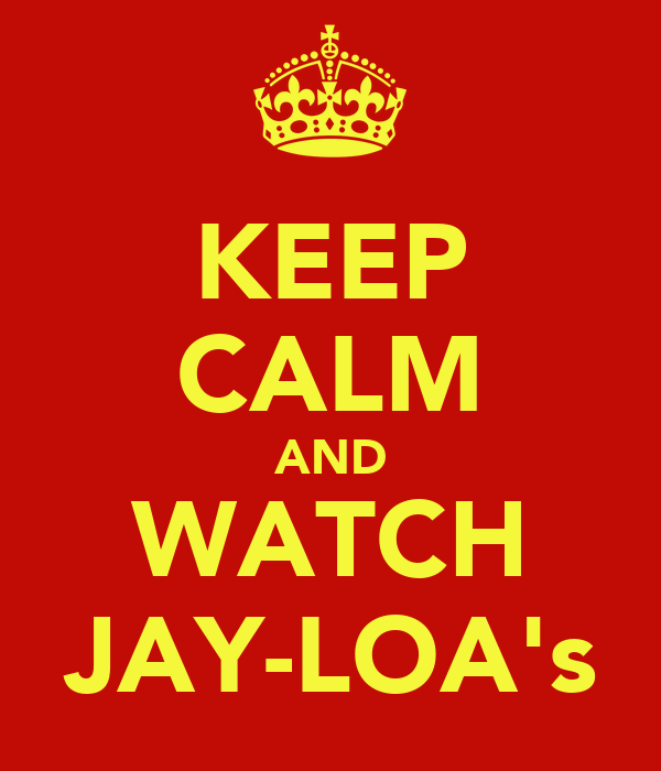 KEEP CALM AND WATCH JAY-LOA's