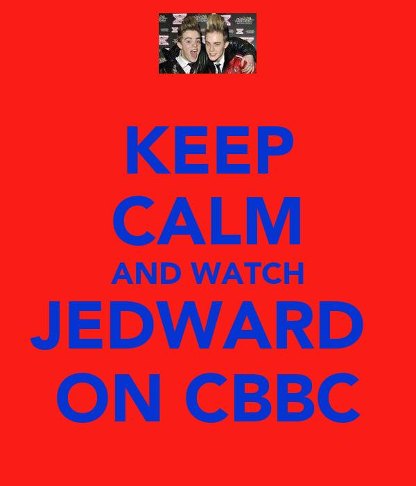 KEEP CALM AND WATCH JEDWARD  ON CBBC