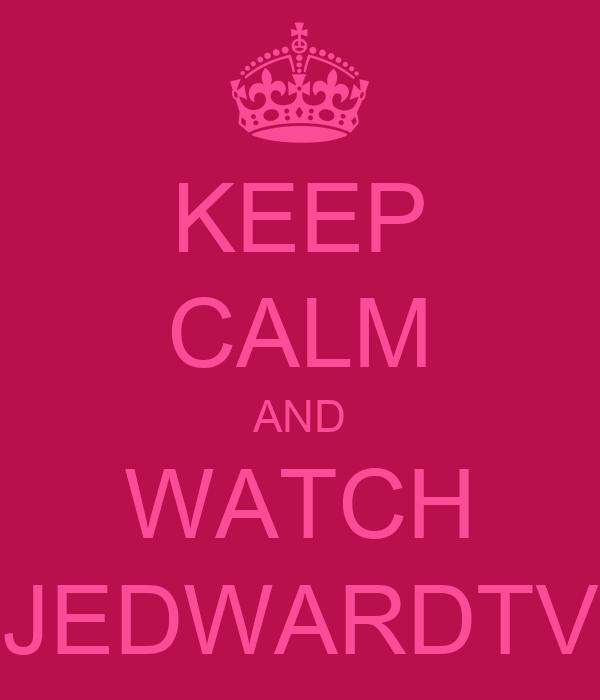 KEEP CALM AND WATCH JEDWARDTV
