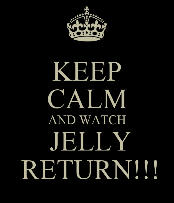 KEEP CALM AND WATCH  JELLY  RETURN!!!