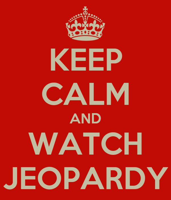 KEEP CALM AND WATCH JEOPARDY