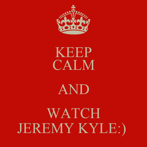 KEEP CALM AND WATCH JEREMY KYLE:)